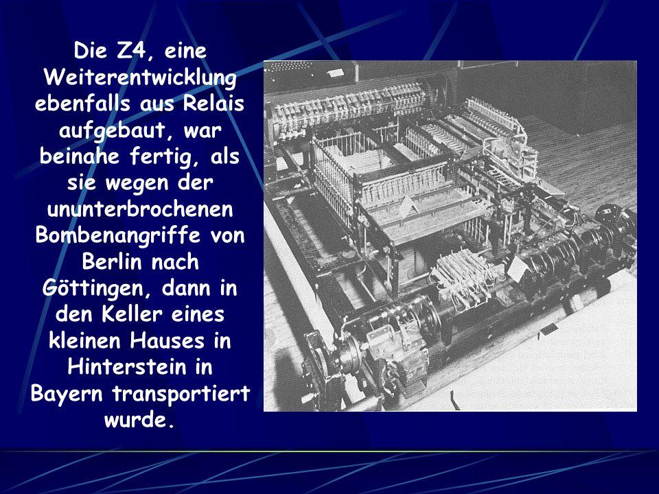 Die Z4, eine Weiterentwicklung ebenfalls aus Relais aufgebaut, war beinahe fertig, als sie wegen der ununterbrochenen Bombenangriffe von Berlin nach Göttingen, dann in den Keller eines kleinen Hauses in Hinterstein in Bayern transportiert wurde.