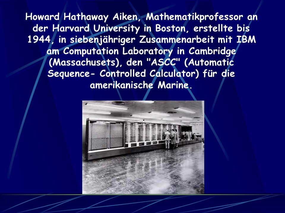 Howard Hathaway Aiken, Mathematikprofessor an der Harvard University in Boston, erstellte bis 1944, in siebenjähriger Zusammenarbeit mit IBM am Computation Laboratory in Cambridge (Massachusets), den ASCC (Automatic Sequence- Controlled Calculator) für die amerikanische Marine.