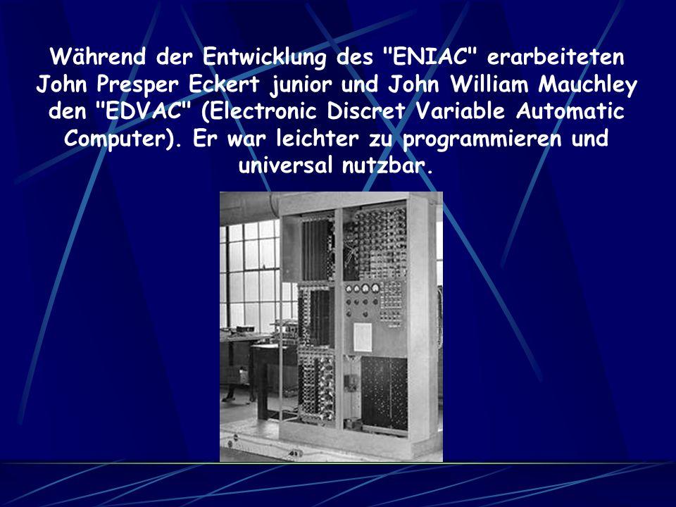 Während der Entwicklung des ENIAC erarbeiteten John Presper Eckert junior und John William Mauchley den EDVAC (Electronic Discret Variable Automatic Computer).