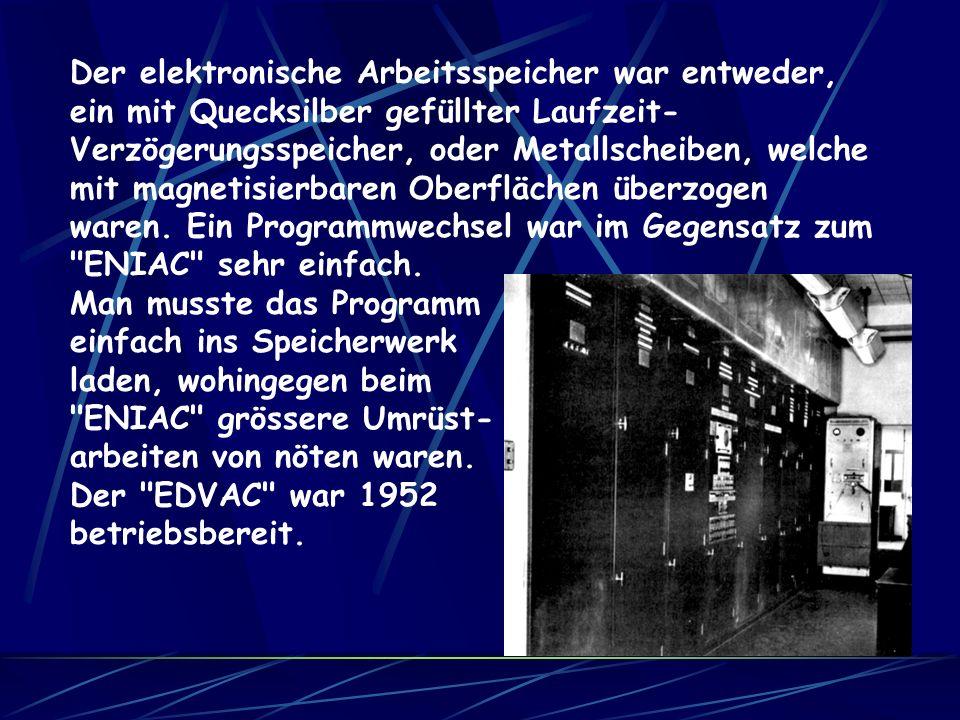 Der elektronische Arbeitsspeicher war entweder, ein mit Quecksilber gefüllter Laufzeit-Verzögerungsspeicher, oder Metallscheiben, welche mit magnetisierbaren Oberflächen überzogen waren. Ein Programmwechsel war im Gegensatz zum ENIAC sehr einfach.
