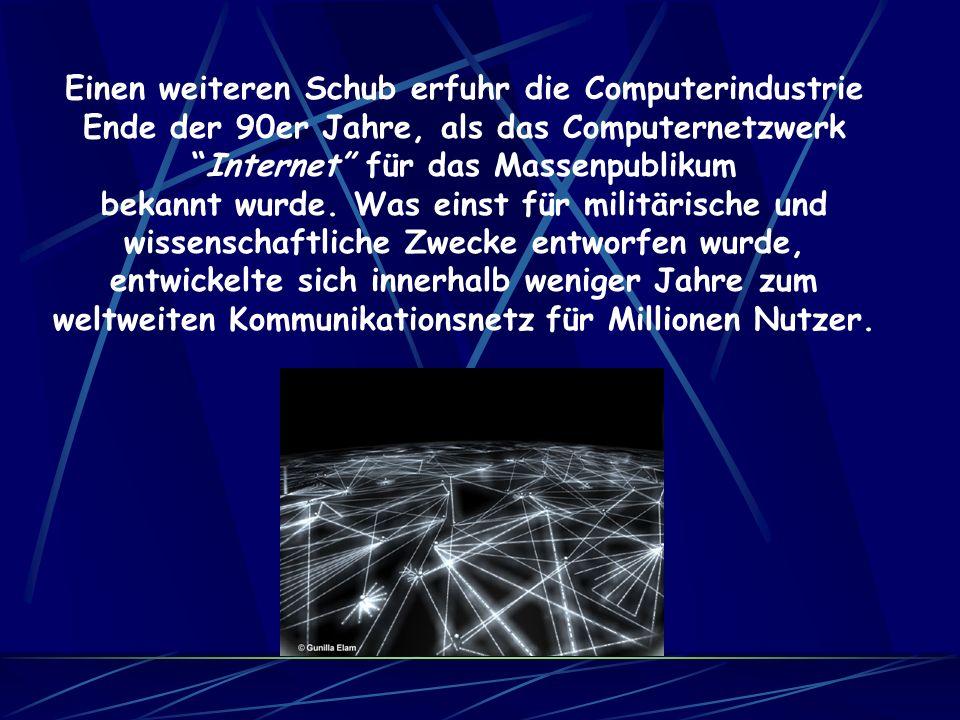 Einen weiteren Schub erfuhr die Computerindustrie Ende der 90er Jahre, als das Computernetzwerk Internet für das Massenpublikum