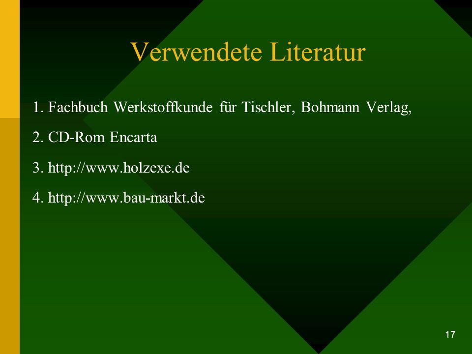 Verwendete Literatur 1. Fachbuch Werkstoffkunde für Tischler, Bohmann Verlag, 2. CD-Rom Encarta. 3. http://www.holzexe.de.