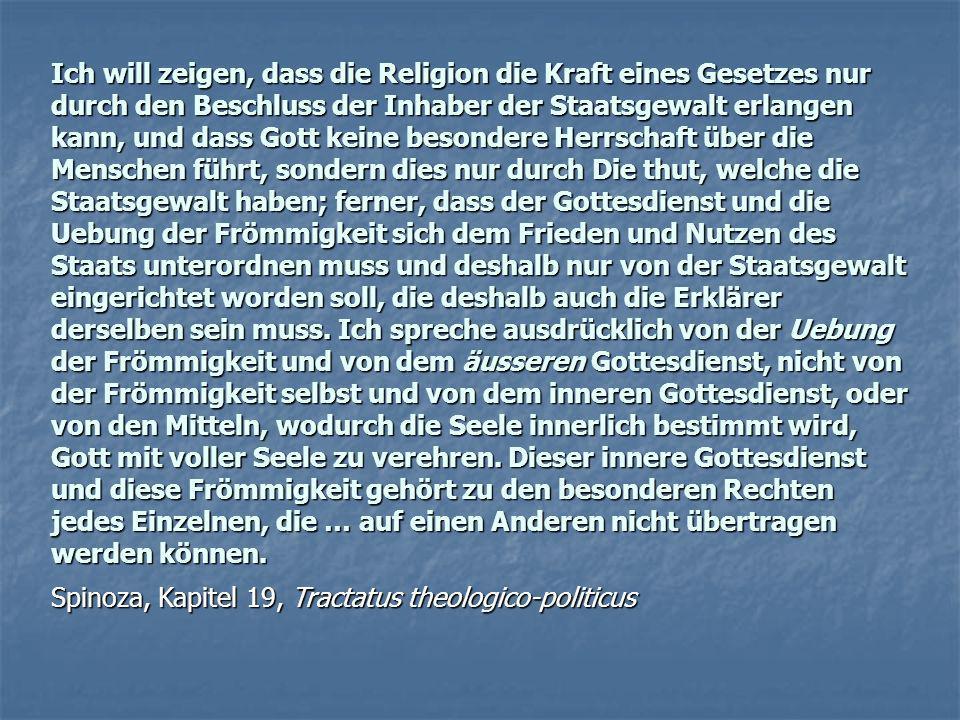 Ich will zeigen, dass die Religion die Kraft eines Gesetzes nur durch den Beschluss der Inhaber der Staatsgewalt erlangen kann, und dass Gott keine besondere Herrschaft über die Menschen führt, sondern dies nur durch Die thut, welche die Staatsgewalt haben; ferner, dass der Gottesdienst und die Uebung der Frömmigkeit sich dem Frieden und Nutzen des Staats unterordnen muss und deshalb nur von der Staatsgewalt eingerichtet worden soll, die deshalb auch die Erklärer derselben sein muss. Ich spreche ausdrücklich von der Uebung der Frömmigkeit und von dem äusseren Gottesdienst, nicht von der Frömmigkeit selbst und von dem inneren Gottesdienst, oder von den Mitteln, wodurch die Seele innerlich bestimmt wird, Gott mit voller Seele zu verehren. Dieser innere Gottesdienst und diese Frömmigkeit gehört zu den besonderen Rechten jedes Einzelnen, die … auf einen Anderen nicht übertragen werden können.