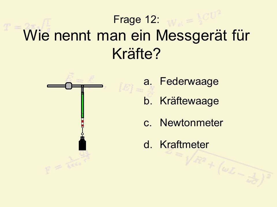 Frage 12: Wie nennt man ein Messgerät für Kräfte