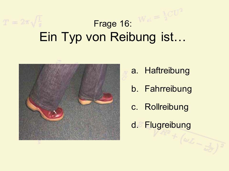 Frage 16: Ein Typ von Reibung ist…