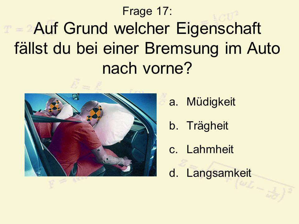 Frage 17: Auf Grund welcher Eigenschaft fällst du bei einer Bremsung im Auto nach vorne