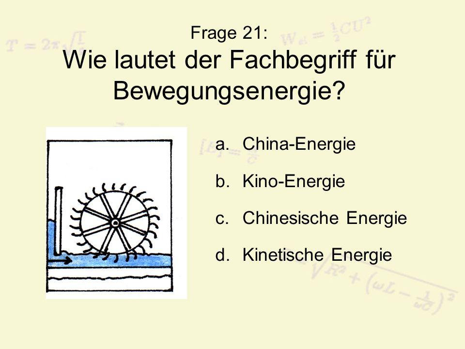 Frage 21: Wie lautet der Fachbegriff für Bewegungsenergie