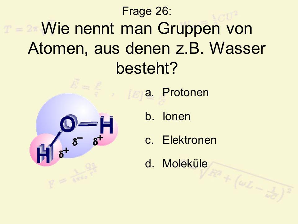 Frage 26: Wie nennt man Gruppen von Atomen, aus denen z. B