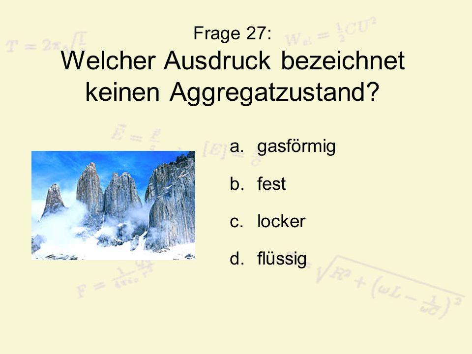 Frage 27: Welcher Ausdruck bezeichnet keinen Aggregatzustand