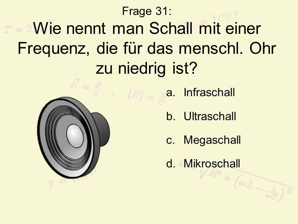 Frage 31: Wie nennt man Schall mit einer Frequenz, die für das menschl
