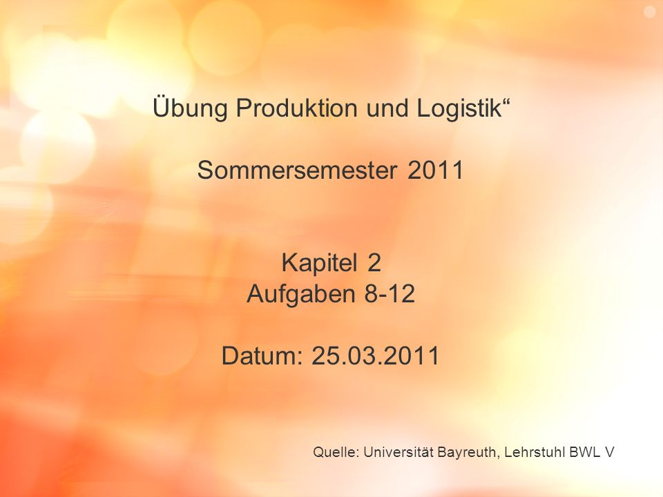 Übung Produktion und Logistik Sommersemester 2011 Kapitel 2 Aufgaben 8-12 Datum: 25.03.2011 Quelle: Universität Bayreuth, Lehrstuhl BWL V