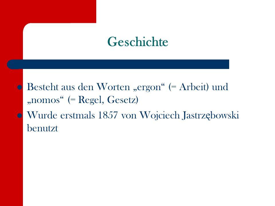 """Geschichte Besteht aus den Worten """"ergon (= Arbeit) und """"nomos (= Regel, Gesetz) Wurde erstmals 1857 von Wojciech Jastrzębowski benutzt."""