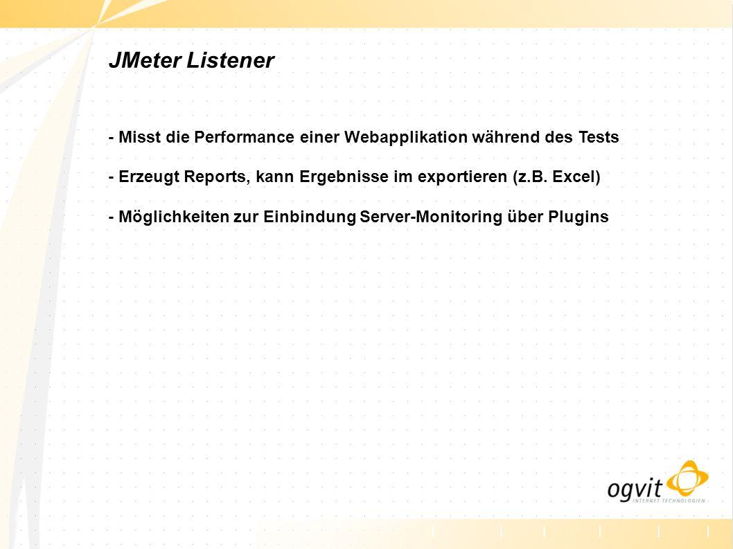JMeter Listener - Misst die Performance einer Webapplikation während des Tests - Erzeugt Reports, kann Ergebnisse im exportieren (z.B.