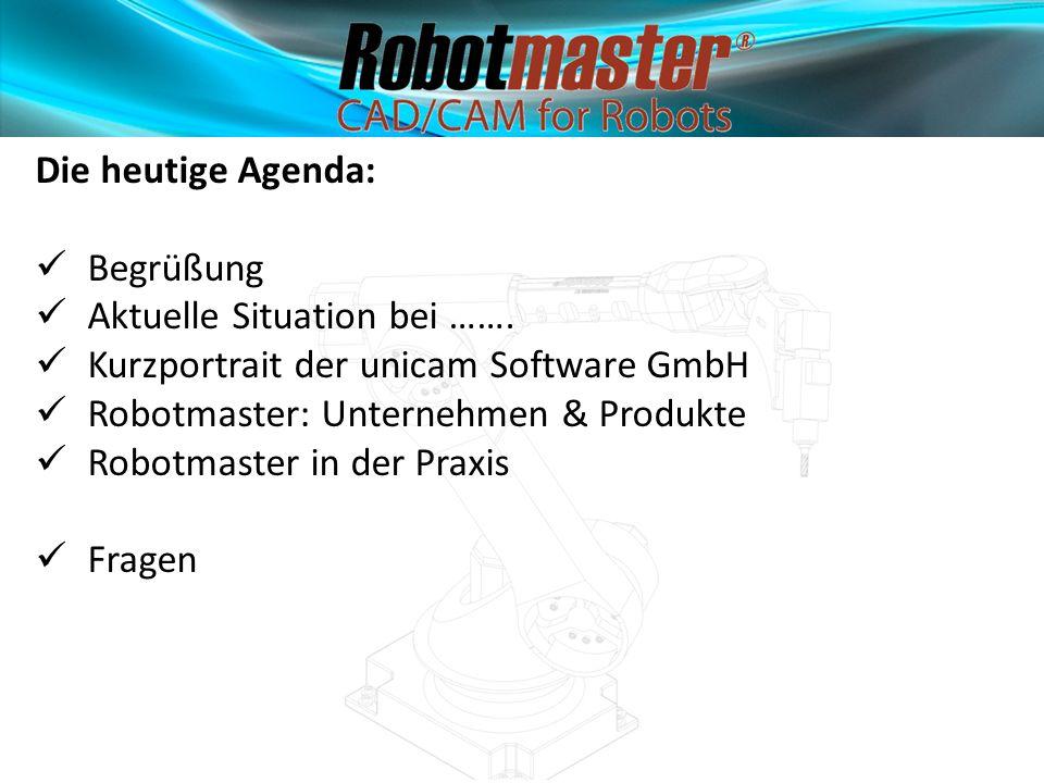 Die heutige Agenda: Begrüßung. Aktuelle Situation bei ……. Kurzportrait der unicam Software GmbH. Robotmaster: Unternehmen & Produkte.