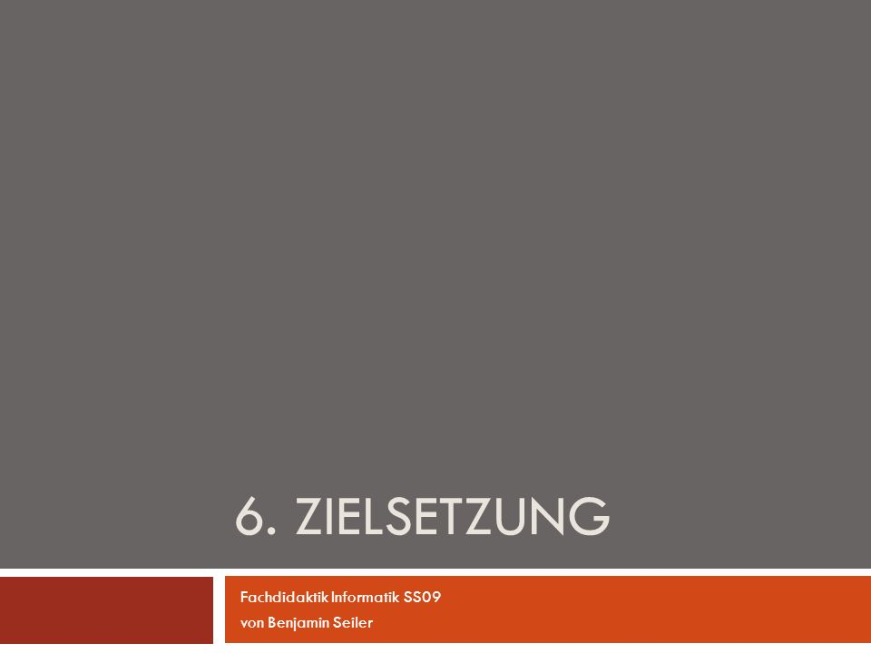 6. Zielsetzung Fachdidaktik Informatik SS09 von Benjamin Seiler