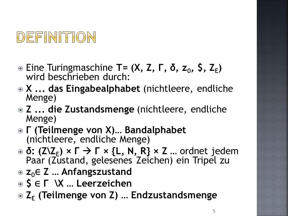 Definition Eine Turingmaschine T= (X, Z, Г, δ, z0, $, ZE) wird beschrieben durch: X ... das Eingabealphabet (nichtleere, endliche Menge)