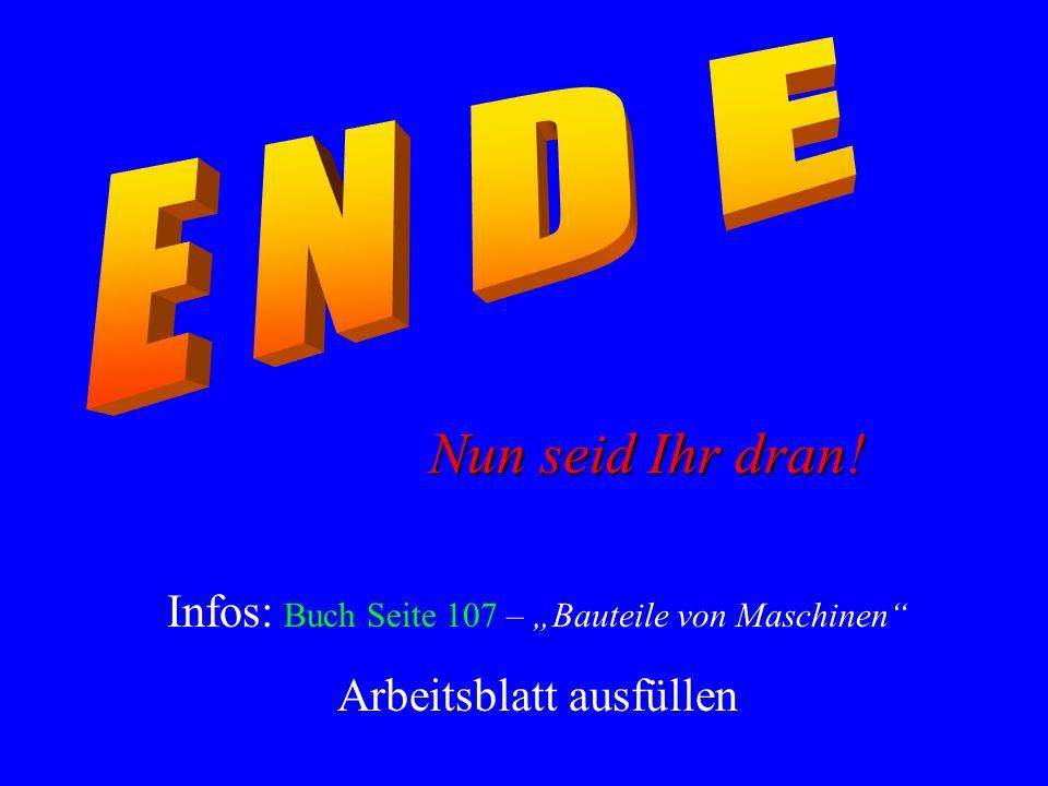 "E N D E Nun seid Ihr dran! Infos: Buch Seite 107 – ""Bauteile von Maschinen Arbeitsblatt ausfüllen"