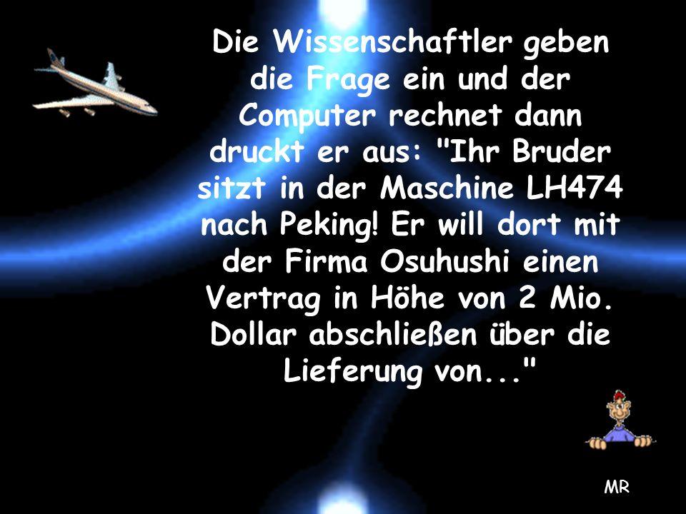 Die Wissenschaftler geben die Frage ein und der Computer rechnet dann druckt er aus: Ihr Bruder sitzt in der Maschine LH474 nach Peking! Er will dort mit der Firma Osuhushi einen Vertrag in Höhe von 2 Mio. Dollar abschließen über die Lieferung von...