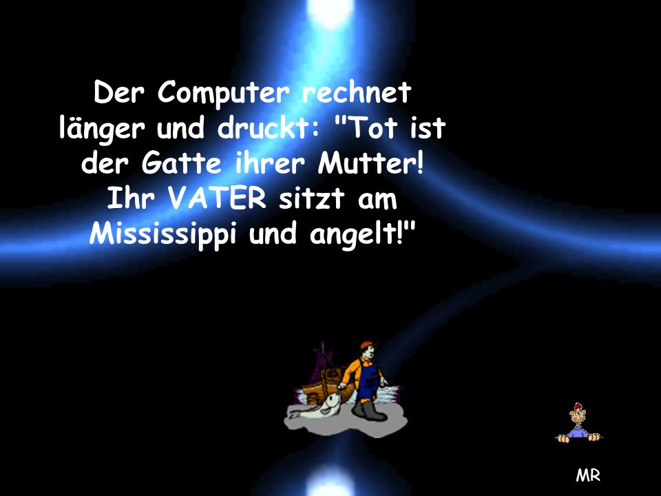 Der Computer rechnet länger und druckt: Tot ist der Gatte ihrer Mutter! Ihr VATER sitzt am Mississippi und angelt!