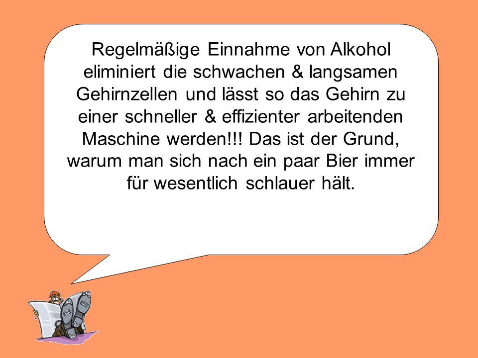 Regelmäßige Einnahme von Alkohol eliminiert die schwachen & langsamen Gehirnzellen und lässt so das Gehirn zu einer schneller & effizienter arbeitenden Maschine werden!!.