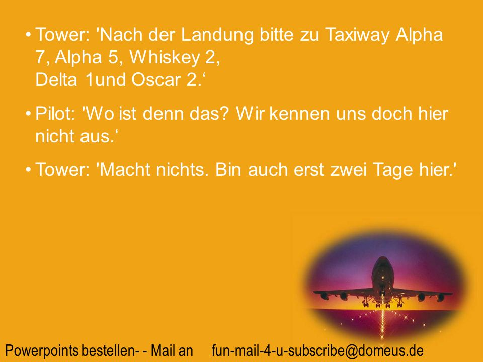 Tower: Nach der Landung bitte zu Taxiway Alpha 7, Alpha 5, Whiskey 2, Delta 1und Oscar 2.'