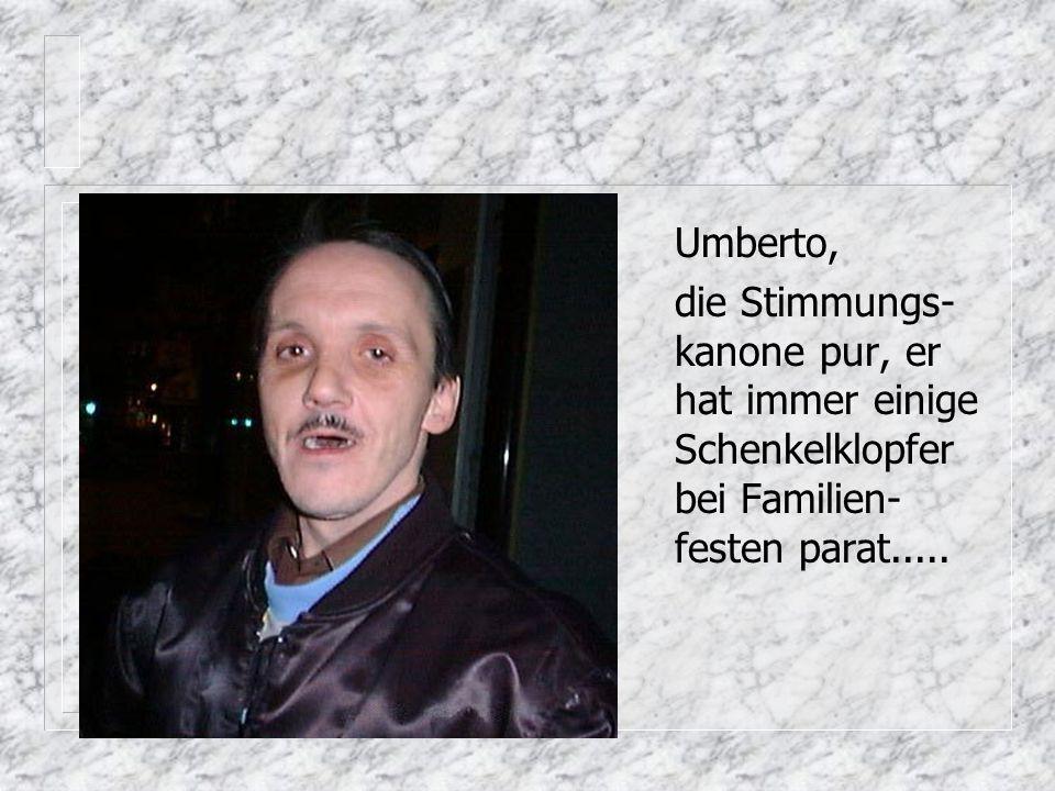 Umberto, die Stimmungs-kanone pur, er hat immer einige Schenkelklopfer bei Familien-festen parat.....