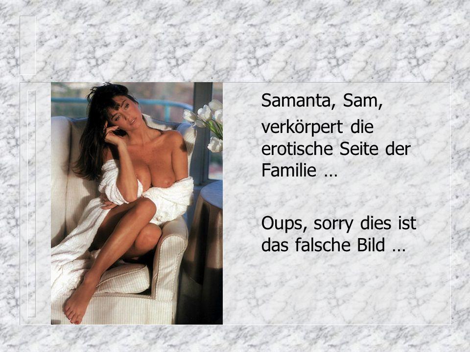 Samanta, Sam, verkörpert die erotische Seite der Familie … Oups, sorry dies ist das falsche Bild …