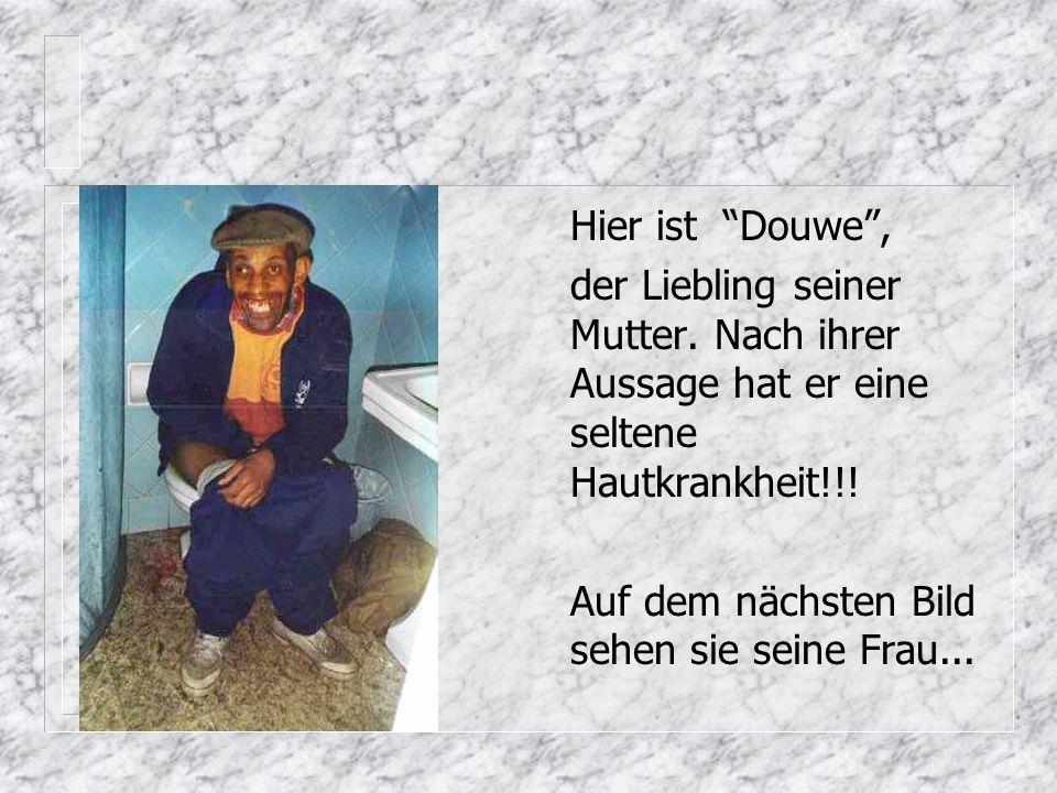 Hier ist Douwe , der Liebling seiner Mutter. Nach ihrer Aussage hat er eine seltene Hautkrankheit!!!