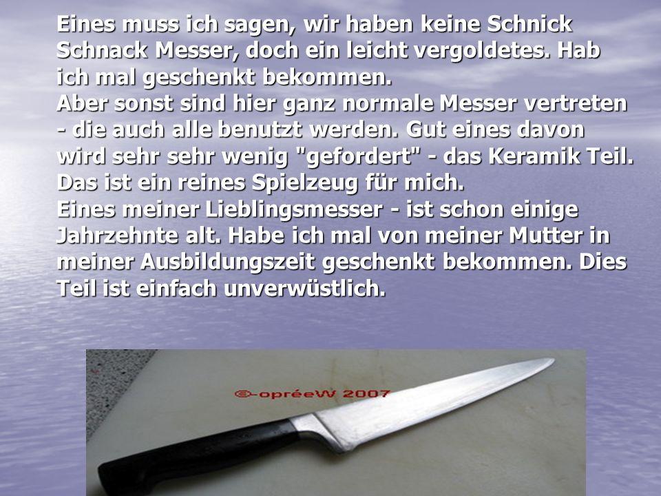 Eines muss ich sagen, wir haben keine Schnick Schnack Messer, doch ein leicht vergoldetes.