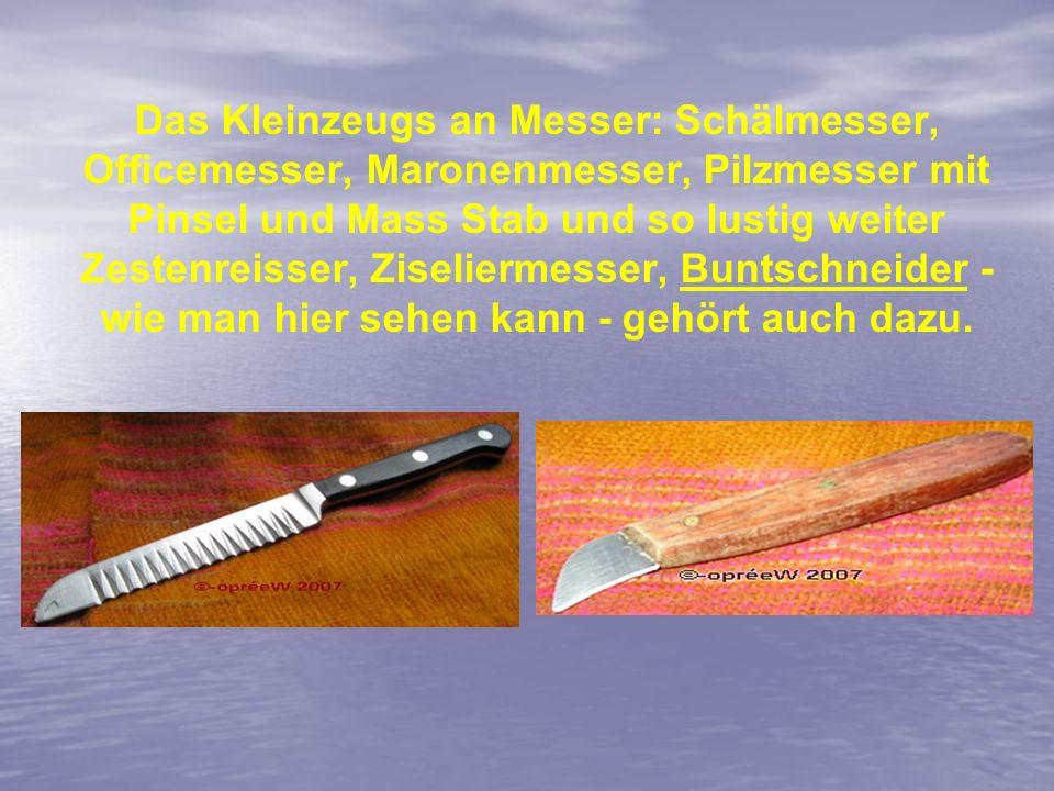 Das Kleinzeugs an Messer: Schälmesser, Officemesser, Maronenmesser, Pilzmesser mit Pinsel und Mass Stab und so lustig weiter Zestenreisser, Ziseliermesser, Buntschneider - wie man hier sehen kann - gehört auch dazu.