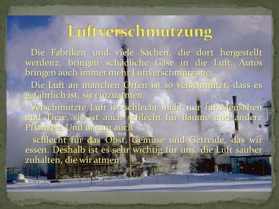 Die Fabriken und viele Sachen, die dort hergestellt werden2, bringen schädliche Gase in die Luft.