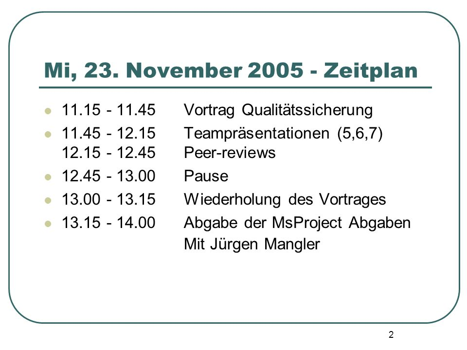 Mi, 23. November 2005 - Zeitplan 11.15 - 11.45 Vortrag Qualitätssicherung. 11.45 - 12.15 Teampräsentationen (5,6,7) 12.15 - 12.45 Peer-reviews.