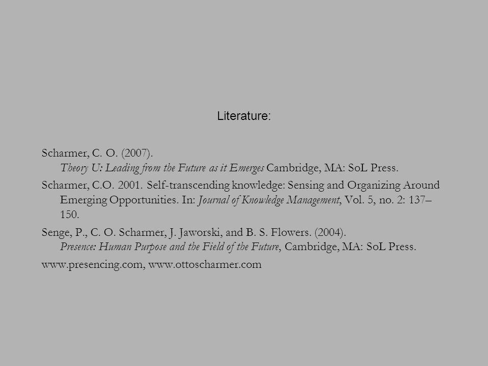 Literature: Scharmer, C. O. (2007). Theory U: Leading from the Future as it Emerges Cambridge, MA: SoL Press.