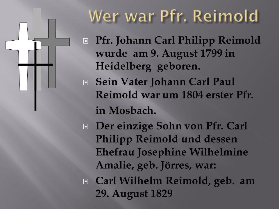 Wer war Pfr. Reimold Pfr. Johann Carl Philipp Reimold wurde am 9. August 1799 in Heidelberg geboren.