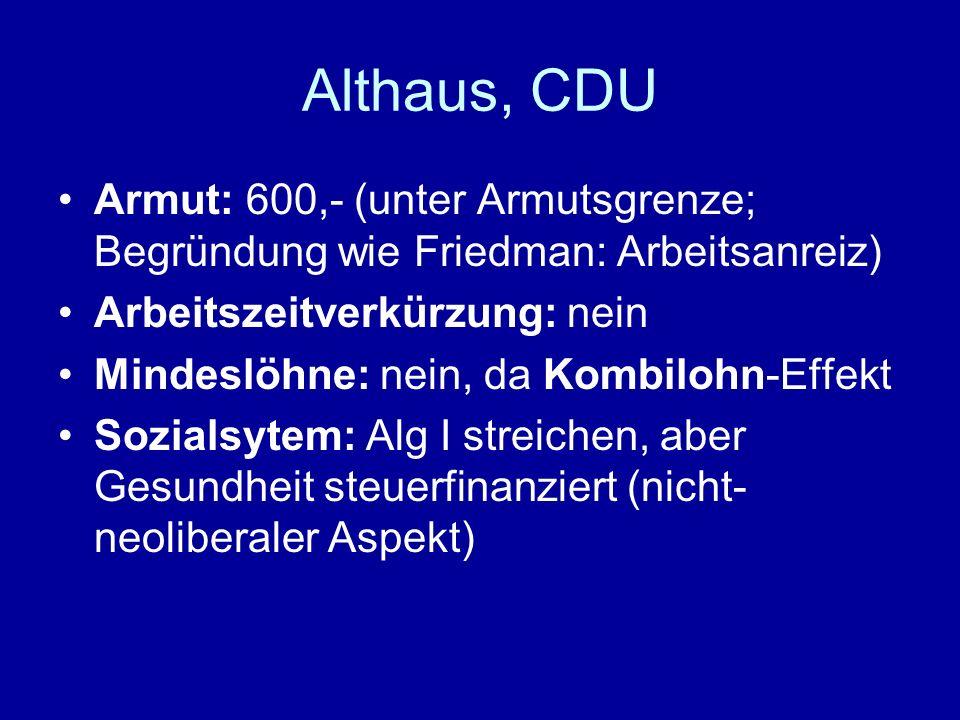 Althaus, CDU Armut: 600,- (unter Armutsgrenze; Begründung wie Friedman: Arbeitsanreiz) Arbeitszeitverkürzung: nein.