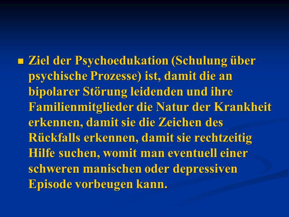 Ziel der Psychoedukation (Schulung über psychische Prozesse) ist, damit die an bipolarer Störung leidenden und ihre Familienmitglieder die Natur der Krankheit erkennen, damit sie die Zeichen des Rückfalls erkennen, damit sie rechtzeitig Hilfe suchen, womit man eventuell einer schweren manischen oder depressiven Episode vorbeugen kann.