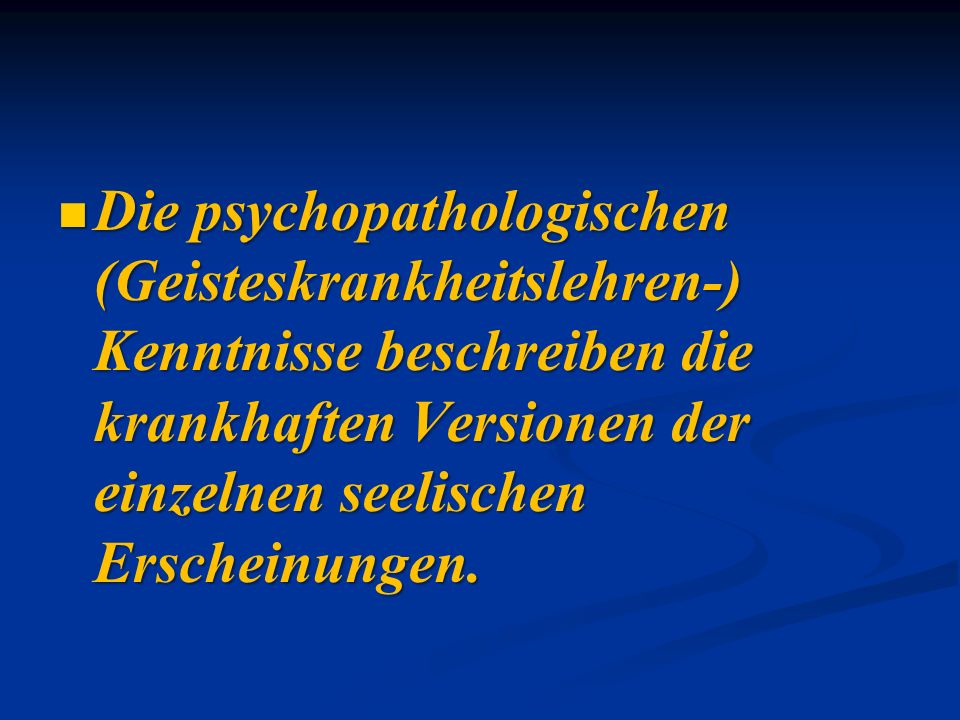 Die psychopathologischen (Geisteskrankheitslehren-) Kenntnisse beschreiben die krankhaften Versionen der einzelnen seelischen Erscheinungen.