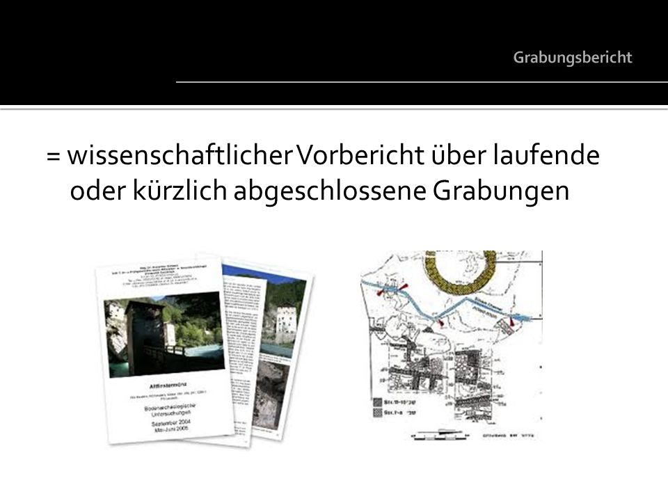 Grabungsbericht = wissenschaftlicher Vorbericht über laufende oder kürzlich abgeschlossene Grabungen.