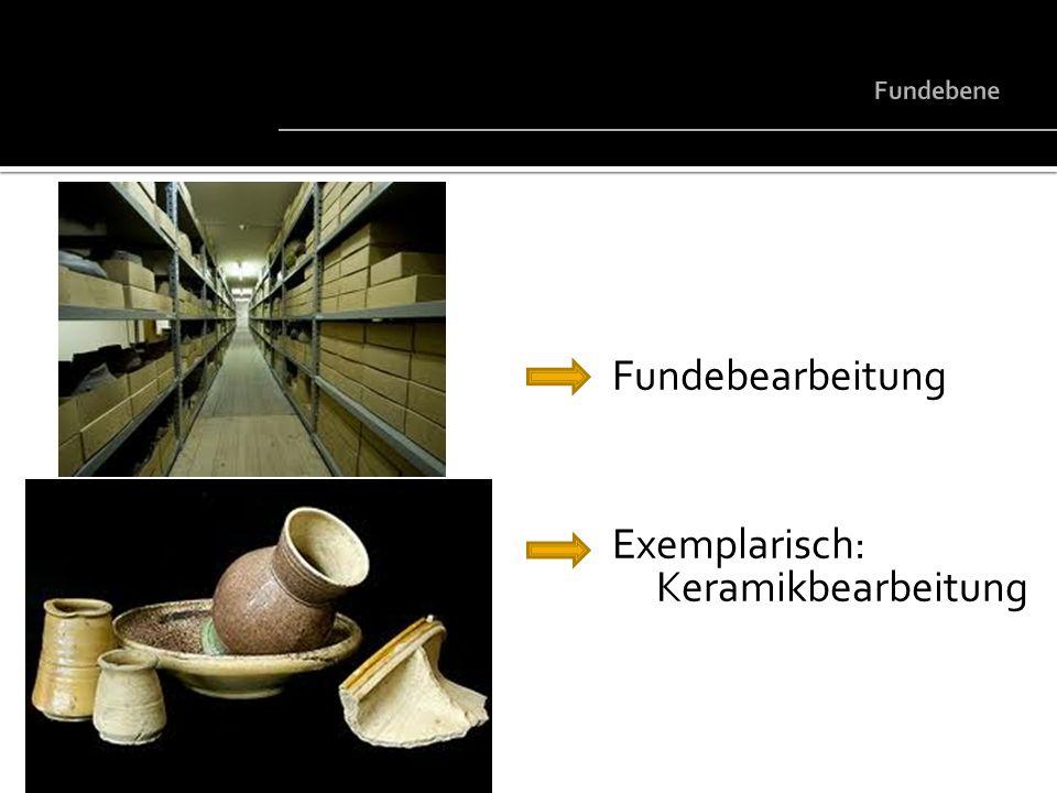 Fundebene Fundebearbeitung Exemplarisch: Keramikbearbeitung