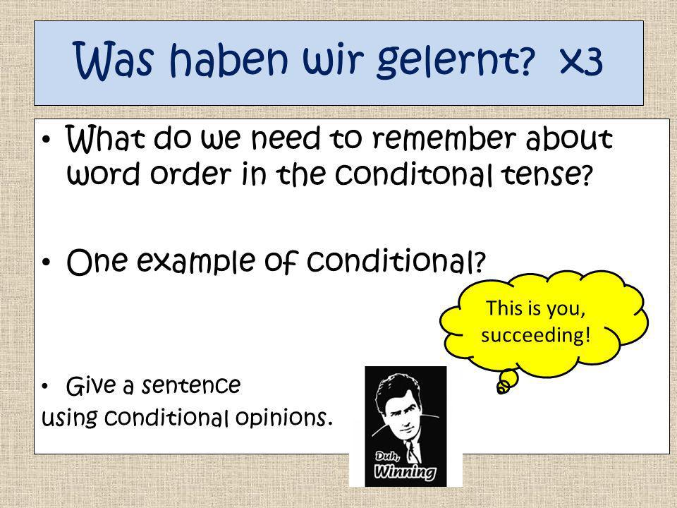 Was haben wir gelernt x3 What do we need to remember about word order in the conditonal tense One example of conditional