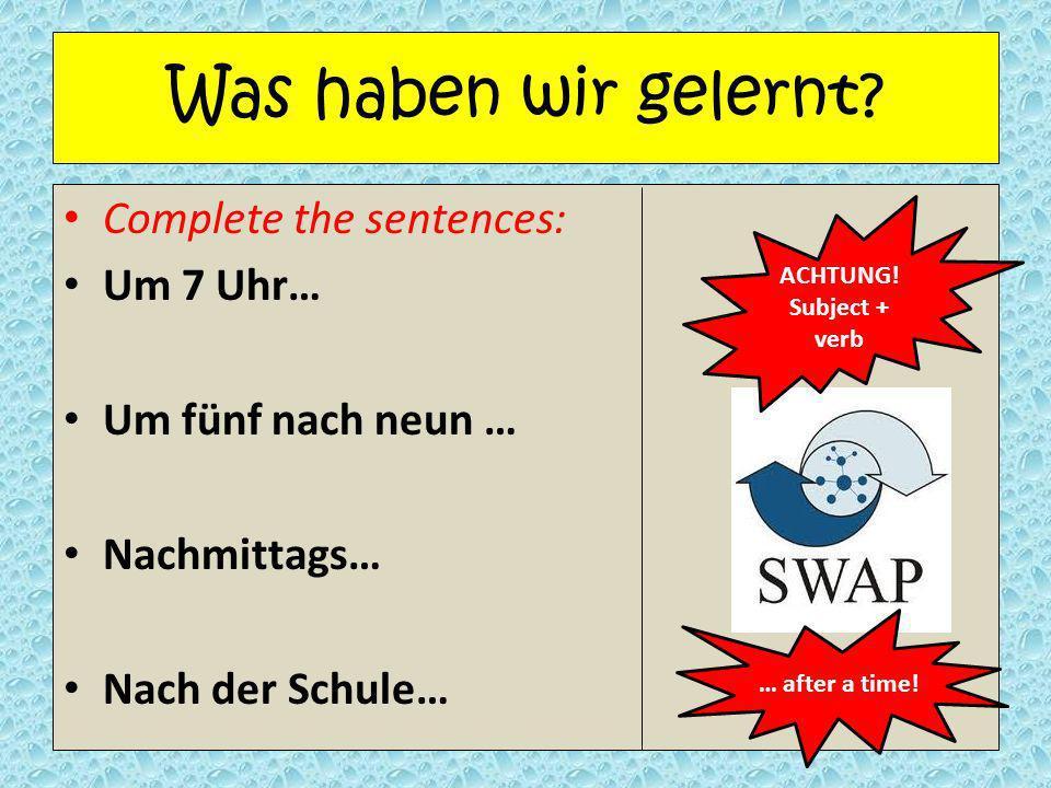 Was haben wir gelernt Complete the sentences: Um 7 Uhr…