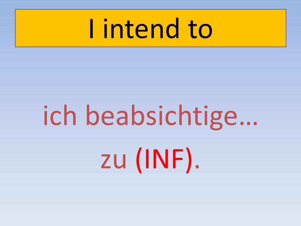 I intend to ich beabsichtige… zu (INF).