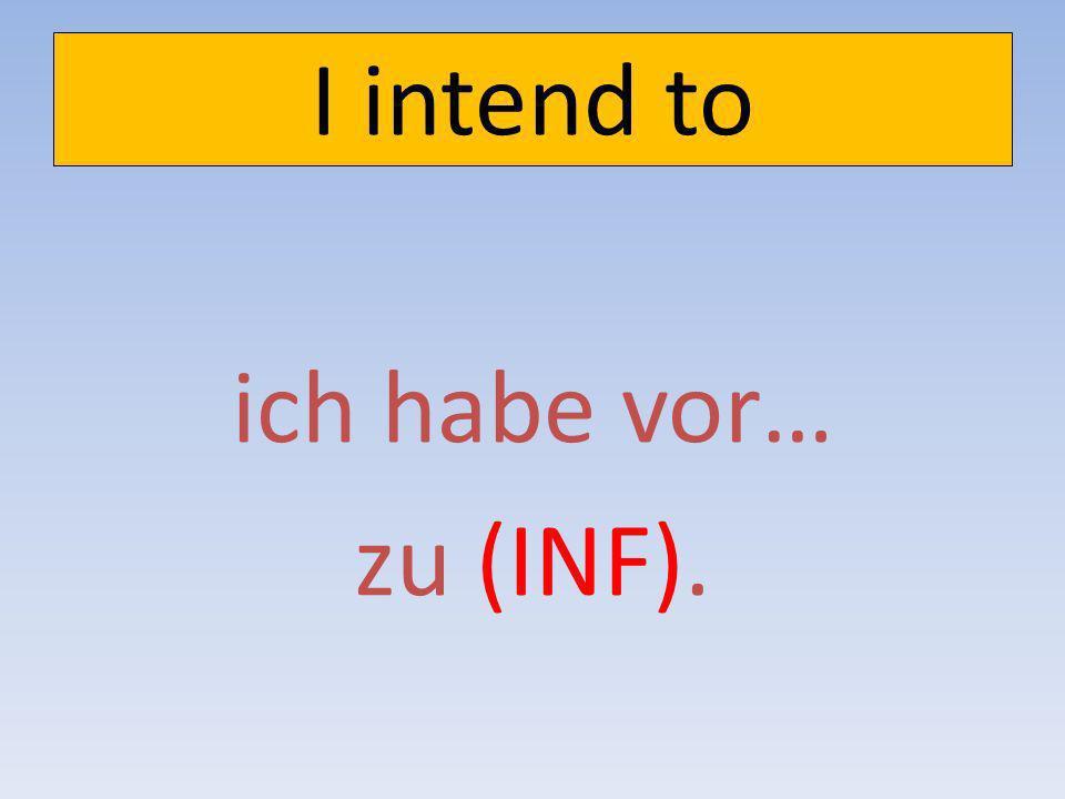 I intend to ich habe vor… zu (INF).