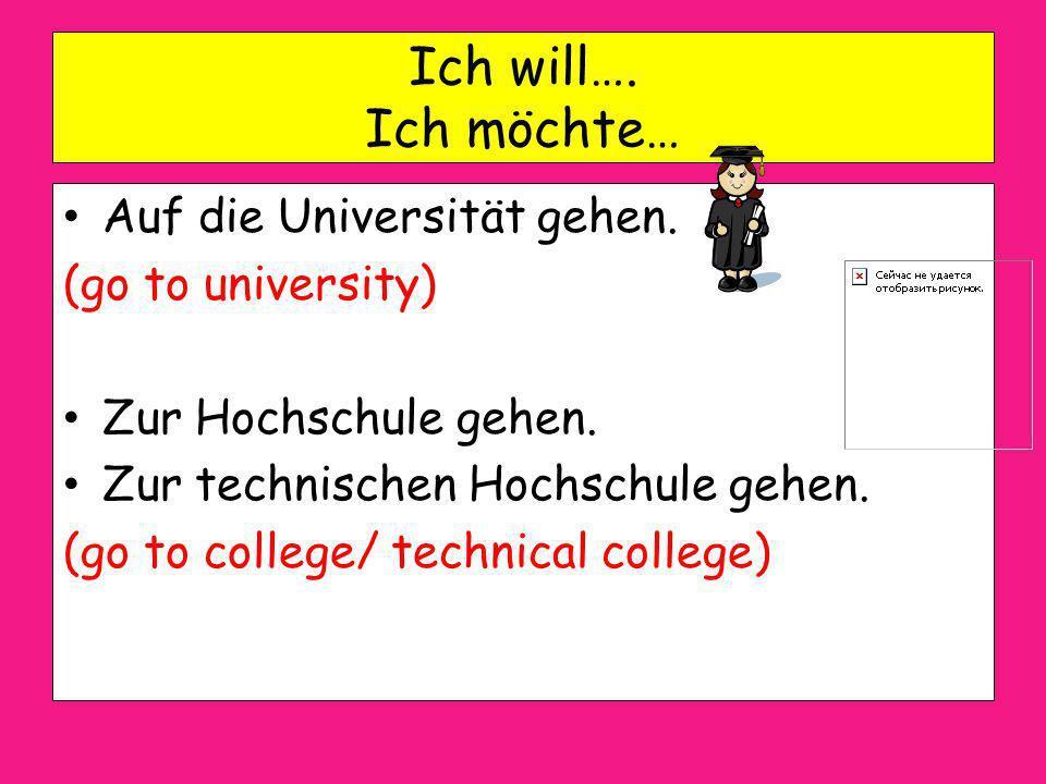 Ich will…. Ich möchte… Auf die Universität gehen. (go to university)