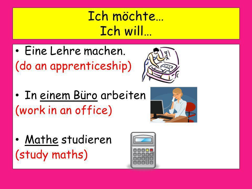 Ich möchte… Ich will… Eine Lehre machen. (do an apprenticeship)