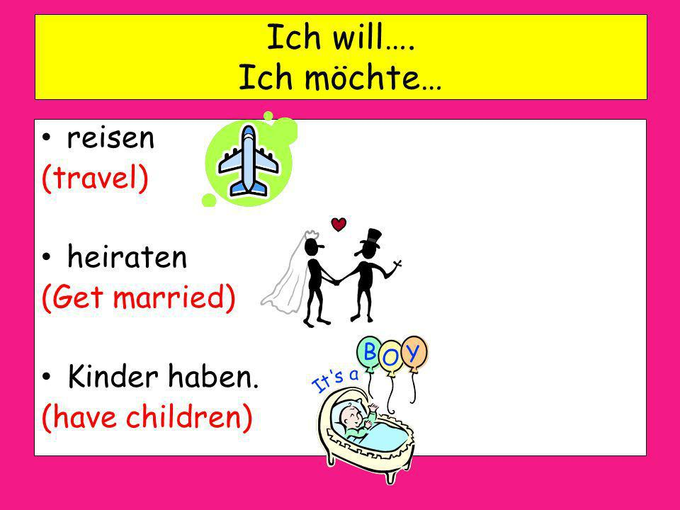 Ich will…. Ich möchte… reisen (travel) heiraten (Get married)