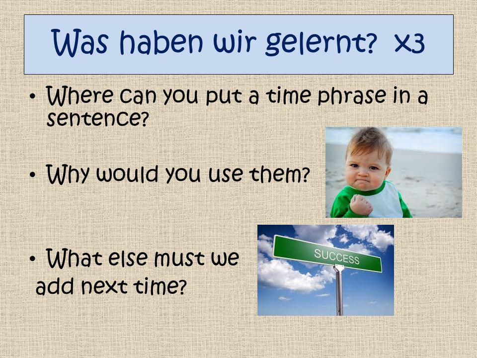 Was haben wir gelernt x3 Where can you put a time phrase in a sentence Why would you use them What else must we.