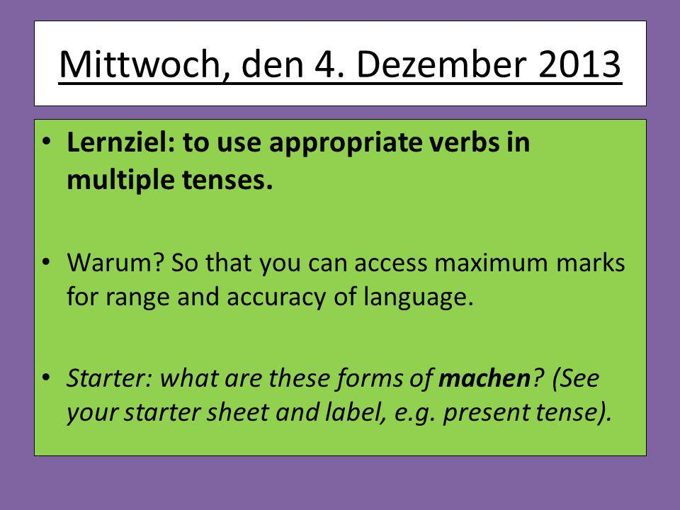 Mittwoch, den 4. Dezember 2013 Lernziel: to use appropriate verbs in multiple tenses.