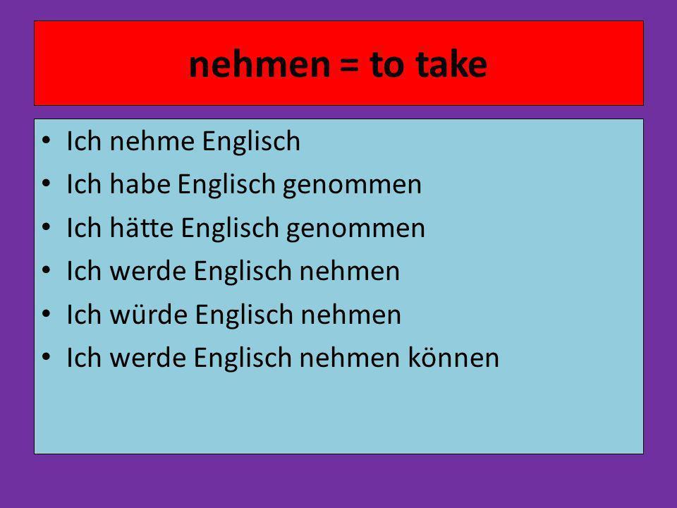 nehmen = to take Ich nehme Englisch Ich habe Englisch genommen