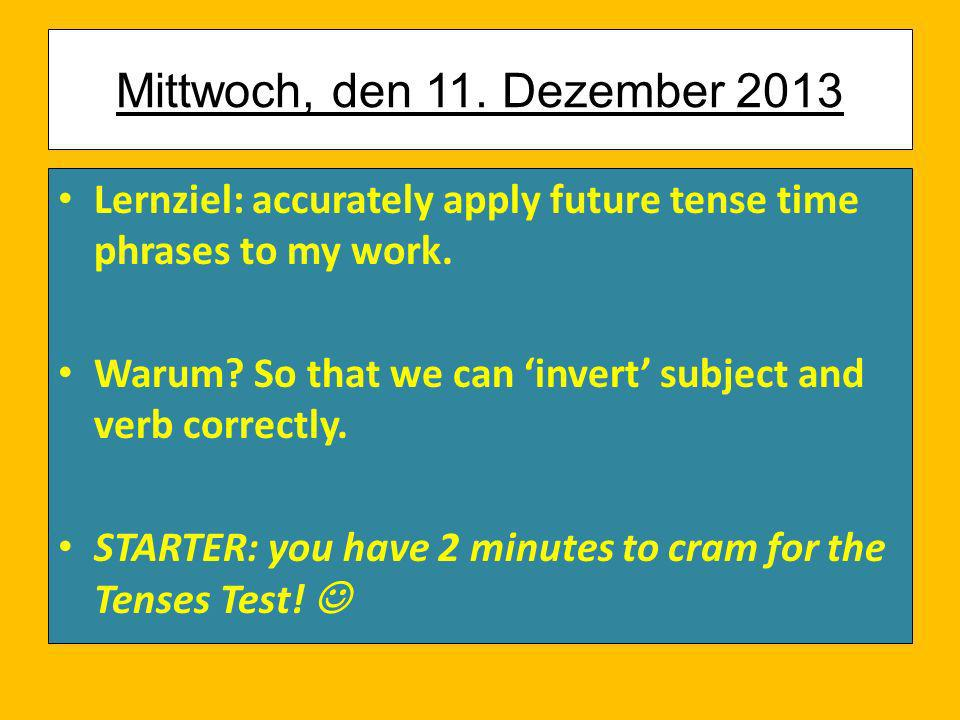 Mittwoch, den 11. Dezember 2013 Lernziel: accurately apply future tense time phrases to my work.